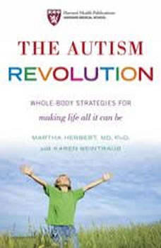 The Autism Revolution: Whole-Body Strategies for Making Life All It Can Be Whole-Body Strategies for Making Life All It Can Be, Dr. Martha Herbert