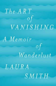 The Art of Vanishing: A Memoir of Wanderlust A Memoir of Wanderlust, Laura Smith