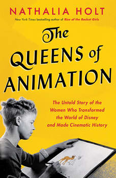 The Queens of Animation: The Untold Story of the Women Who Transformed the World of Disney and Made Cinematic History, Nathalia Holt