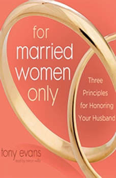 For Married Women Only: Three Principles for Honoring Your Husband Three Principles for Honoring Your Husband, Tony Evans