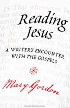Reading Jesus: A Writer's Encounter with the Gospels, Mary Gordon
