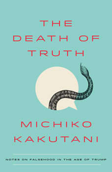 The Death of Truth: Notes on Falsehood in the Age of Trump, Michiko Kakutani