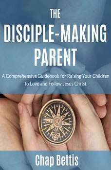 The Disciple-Making Parent: A Comprehensive Guidebook for Raising Your Children to Love and Follow Jesus Christ A Comprehensive Guidebook for Raising Your Children to Love and Follow Jesus Christ, Chap Bettis