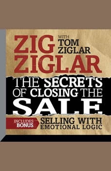 The Secrets of Closing the Sale: BONUS: Selling With Emotional Logic BONUS: Selling With Emotional Logic, Zig Ziglar