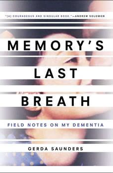Memory's Last Breath: Field Notes on My Dementia Field Notes on My Dementia, Gerda Saunders