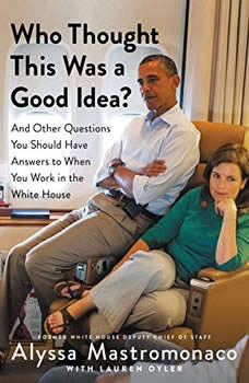 Who Thought This Was a Good Idea?: And Other Questions You Should Have Answers to When You Work in the White House And Other Questions You Should Have Answers to When You Work in the White House, Alyssa Mastromonaco