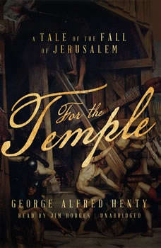 For the Temple: A Tale of the Fall of Jerusalem A Tale of the Fall of Jerusalem, George Alfred Henty