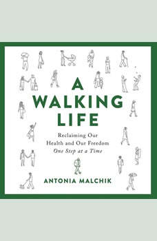 A Walking Life: Reclaiming Our Health and Our Freedom One Step at a Time, Antonia Malchik
