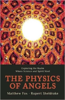 The Physics of Angels: Exploring the Realm Where Science and Spirit Meet, Rupert Sheldrake