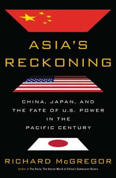 Asia's Reckoning: China, Japan, and the Fate of U.S. Power in the Pacific Century, Richard McGregor