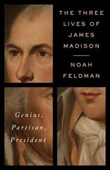 The Three Lives of James Madison: Genius, Partisan, President, Noah Feldman