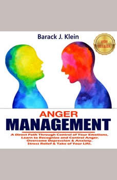 ANGER MANAGEMENT: A Direct Path Through Control of Your Emotions, Learn to Recognize and Control Anger. Overcome Depression & Anxiety. Stress Relief & Take Control of Your Life. NEW VERSION, BARACK J. KLEIN