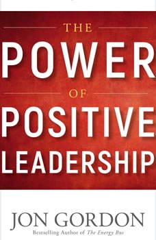 The Power of Positive Leadership: How and Why Positive Leaders Transform Teams and Organizations and Change the World, Jon Gordon