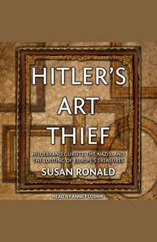 Hitler's Art Thief: Hildebrand Gurlitt, the Nazis, and the Looting of Europe's Treasures, Susan Ronald