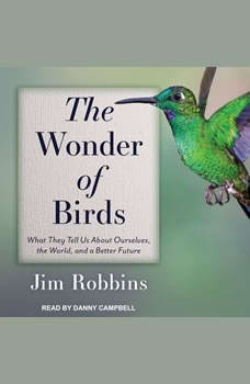 The Wonder of Birds: What They Tell Us About Ourselves, the World, and a Better Future, Jim Robbins