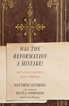 Was the Reformation a Mistake?: Why Catholic Doctrine Is Not Unbiblical, Matthew Levering