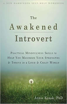 The Awakened Introvert: Practical Mindfulness Skills to Help You Maximize Your Strengths and Thrive in a Loud and Crazy World, Arnie Kozak