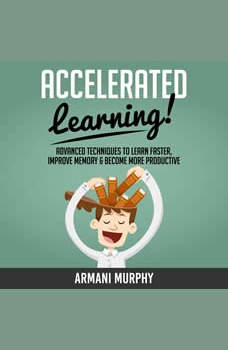 Accelerated Learning: Advanced Techniques to Learn Faster, Improve Memory & Become More Productive, Armani Murphy