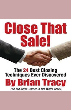 Close That Sale!: The 24 Best Sales Closing Techniques Ever Discovered, Brian Tracy