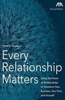 Every Relationship Matters - Using the Power of Relationships to Transform Your Business, Your Firm and Yourself, Peter Rouse
