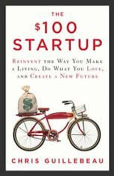 The $100 Startup: Reinvent the Way You Make a Living, Do What You Love, and Create a New Future Reinvent the Way You Make a Living, Do What You Love, and Create a New Future, Chris Guillebeau