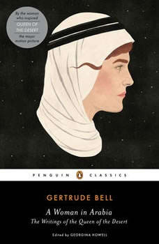 A Woman in Arabia: The Writings of the Queen of the Desert, Gertrude Bell