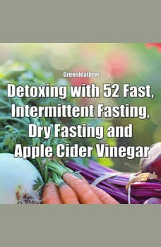 Detoxing with 52 Fast, Intermittent Fasting, Dry Fasting and Apple Cider Vinegar, Greenleatherr