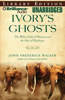 Ivory's Ghosts: The White Gold of History and the Fate of Elephants, John Frederick Walker