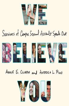 We Believe You: Survivors of Campus Sexual Assault Speak Out Survivors of Campus Sexual Assault Speak Out, Annie E. Clark