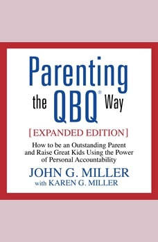 Parenting the QBQ Way: How to be an Outstanding Parent and Raise Great Kids Using the Power of Personal Accountability How to be an Outstanding Parent and Raise Great Kids Using the Power of Personal Accountability, John G. Miller