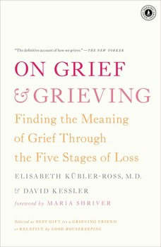 On Grief and Grieving: Finding the Meaning of Grief Through the Five Stages of Loss Finding the Meaning of Grief Through the Five Stages of Loss, Elisabeth Kubler-Ross