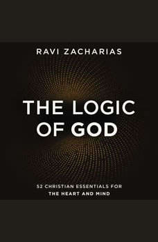 The Logic of God: 52 Christian Essentials for the Heart and Mind, Ravi Zacharias