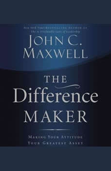 The Difference Maker: Making Your Attitude Your Greatest Asset Making Your Attitude Your Greatest Asset, John C. Maxwell