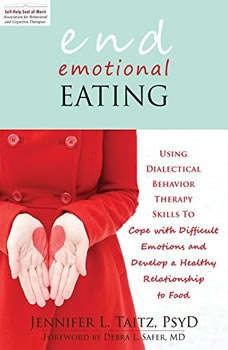 End Emotional Eating: Using Dialectical Behavior Therapy Skills to Cope with Difficult Emotions and Develop a Healthy Relationship to Food, Jennifer Taitz, PsyD