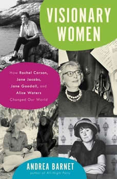 Visionary Women: How Rachel Carson, Jane Jacobs, Jane Goodall, and Alice Waters Changed Our World, Andrea Barnet