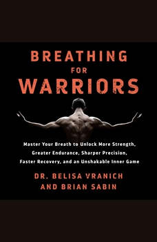 Breathing for Warriors: Master Your Breath to Unlock More Strength, Greater Endurance, Sharper Precision, Faster Recovery, and an Unshakable Inner Game, Belisa Vranich