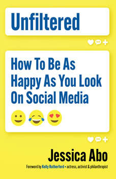 Unfiltered: How to Be as Happy as You Look on Social Media, Jessica Abo