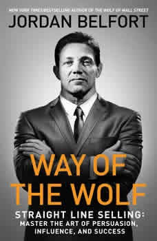 The Way of the Wolf: Straight Line Selling: Master the Art of Persuasion, Influence, and Success Straight Line Selling: Master the Art of Persuasion, Influence, and Success, Jordan Belfort