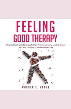 FEELING GOOD THERAPY: A Practical Guide With Strategies To Fight Pessimism, Anxiety,Low Self-Esteem and Other Disorders To Feel Better Every Day, Warren E. Hogue