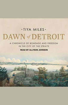 Dawn of Detroit: A Chronicle of Bondage and Freedom in the City of the Straits A Chronicle of Bondage and Freedom in the City of the Straits, Tiya Miles