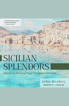 Sicilian Splendors: Discovering the Secret Places That Speak to the Heart, John Keahey