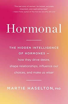 Hormonal: The Hidden Intelligence of Hormones -- How They Drive Desire, Shape Relationships, Influence Our Choices, and Make Us Wiser, Martie Haselton