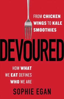 Devoured: From Chicken Wings to Kale Smoothies -- How What We Eat Defines Who We Are, Sophie Egan