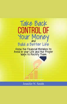 Take Back Control Of Your Money and Build a Better Life - Know the Financial Mistakes to Avoid in your Life and the Proper Ways to Rectify Them, Jennifer N. Smith