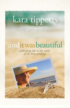 And It Was Beautiful: Celebrating Life in the Midst of the Long Good-Bye, Kara Tippetts