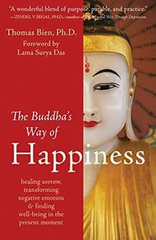 The Buddha's Way of Happiness: Healing Sorrow, Transforming Negative Emotion, and Finding Well-Being in the Present Moment, Thomas Bien