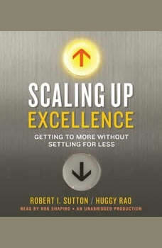 Scaling Up Excellence: Getting to More Without Settling for Less, Robert I. Sutton