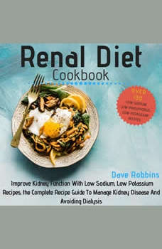 Renal Diet Cookbook: Improve Kidney Function With Low Sodium, Low Potassium Recipes, the Complete Recipe Guide To Manage Kidney Disease And Avoiding Dialysis, Dave Robbins