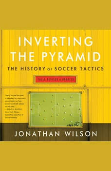 Inverting The Pyramid: The History of Soccer Tactics The History of Soccer Tactics, Jonathan Wilson