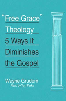 Free Grace Theology: 5 Ways It Diminishes the Gospel 5 Ways It Diminishes the Gospel, Wayne Grudem